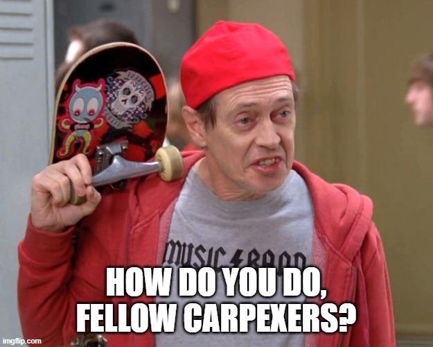 How Do You Do Fellow Carpexers